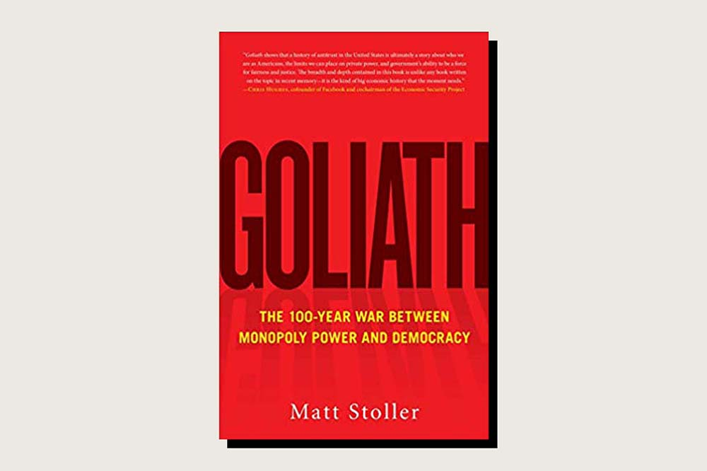 Goliath: The 100-Year War Between Monopoly Power and Democracy, Matt Stoller, Simon & Schuster, 608 pp., .99, October 2019