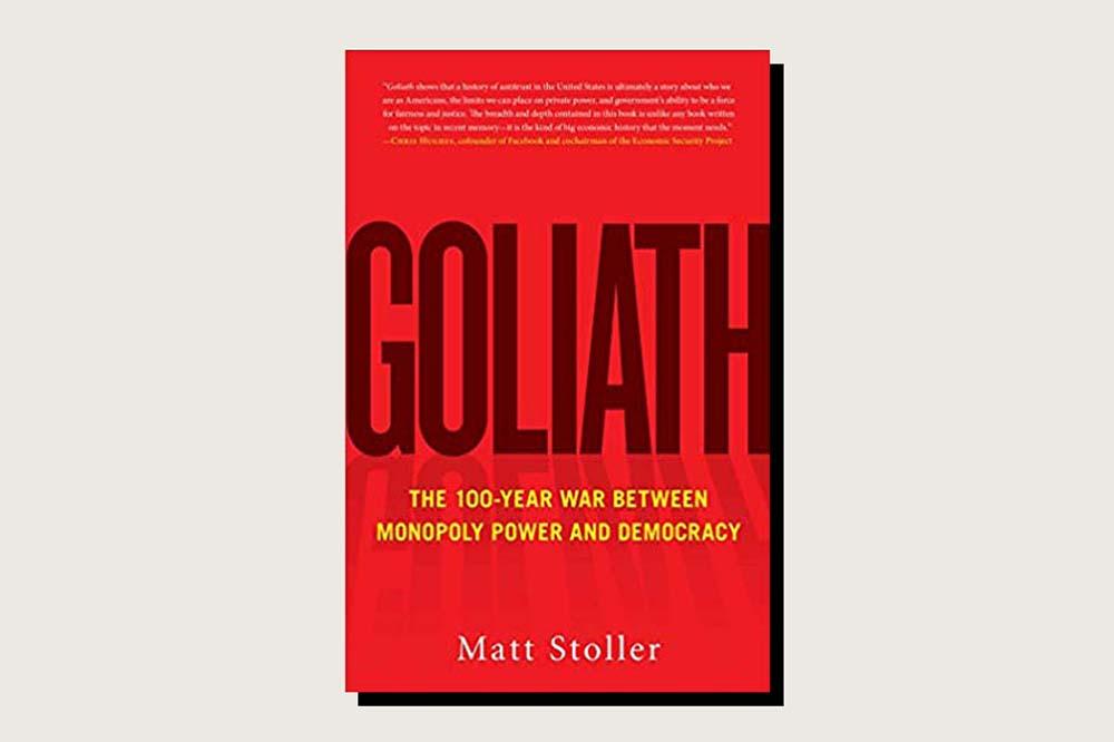 Goliath: The 100-Year War Between Monopoly Power and Democracy, Matt Stoller, Simon & Schuster, 608 pp., .99, October 2019