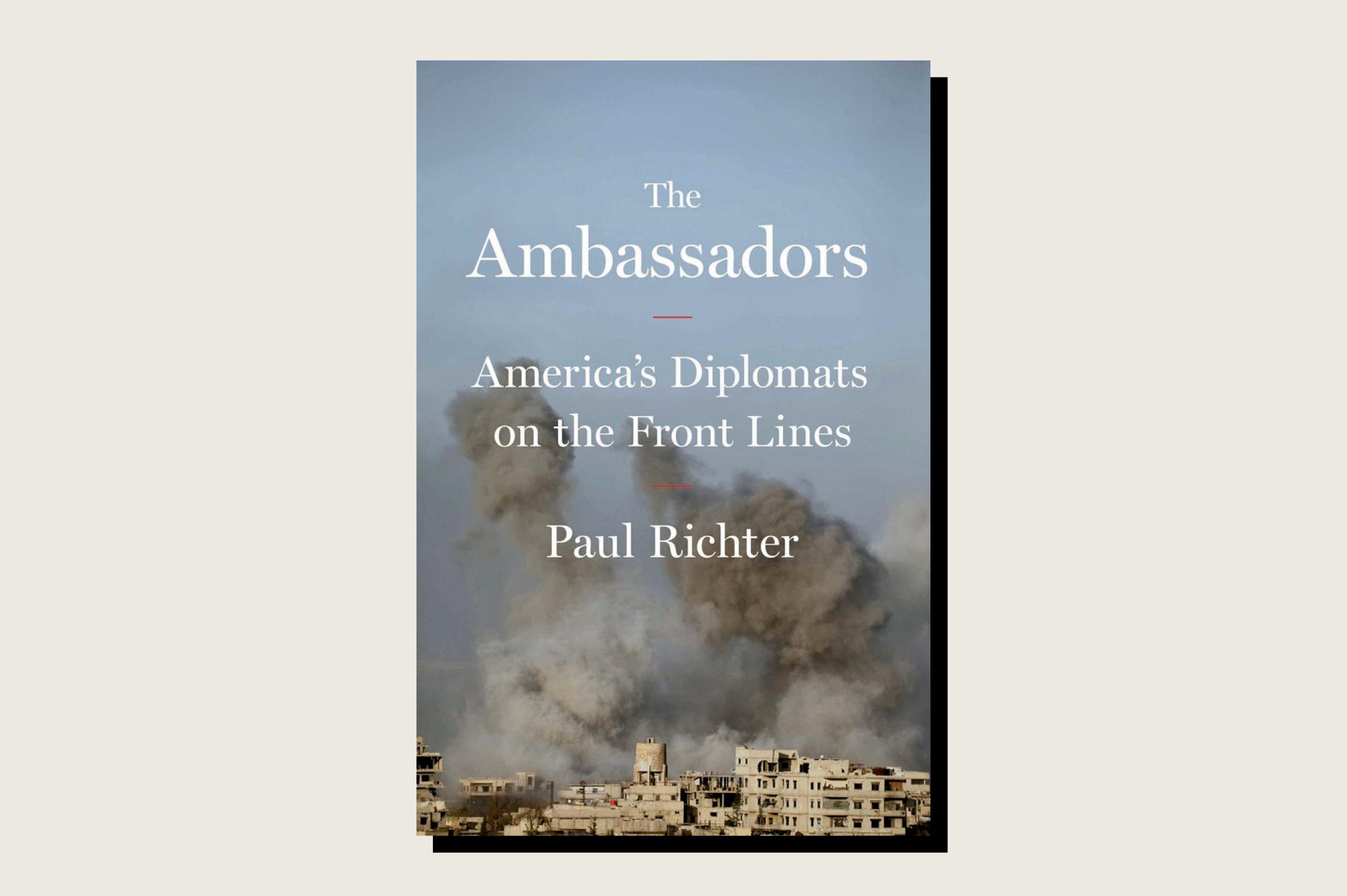 The Ambassadors: America's Diplomats on the Front Lines, Paul Richter, Simon & Schuster, 352 pp., , November 2019