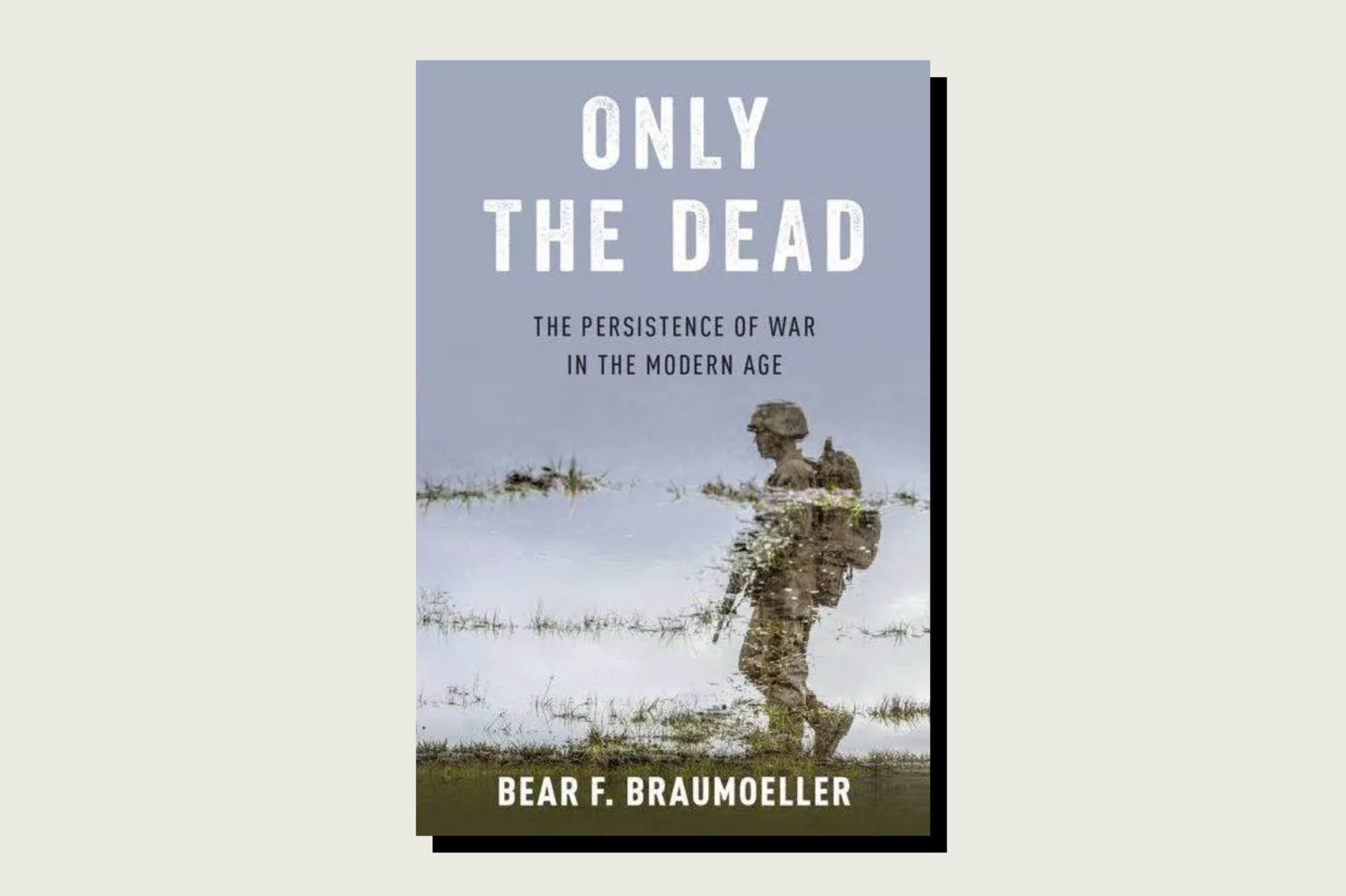 Only the Dead: The Persistence of War in the Modern Age, Bear F. Braumoeller, Oxford University Press, 344 pp., .95, Sept. 3, 2019