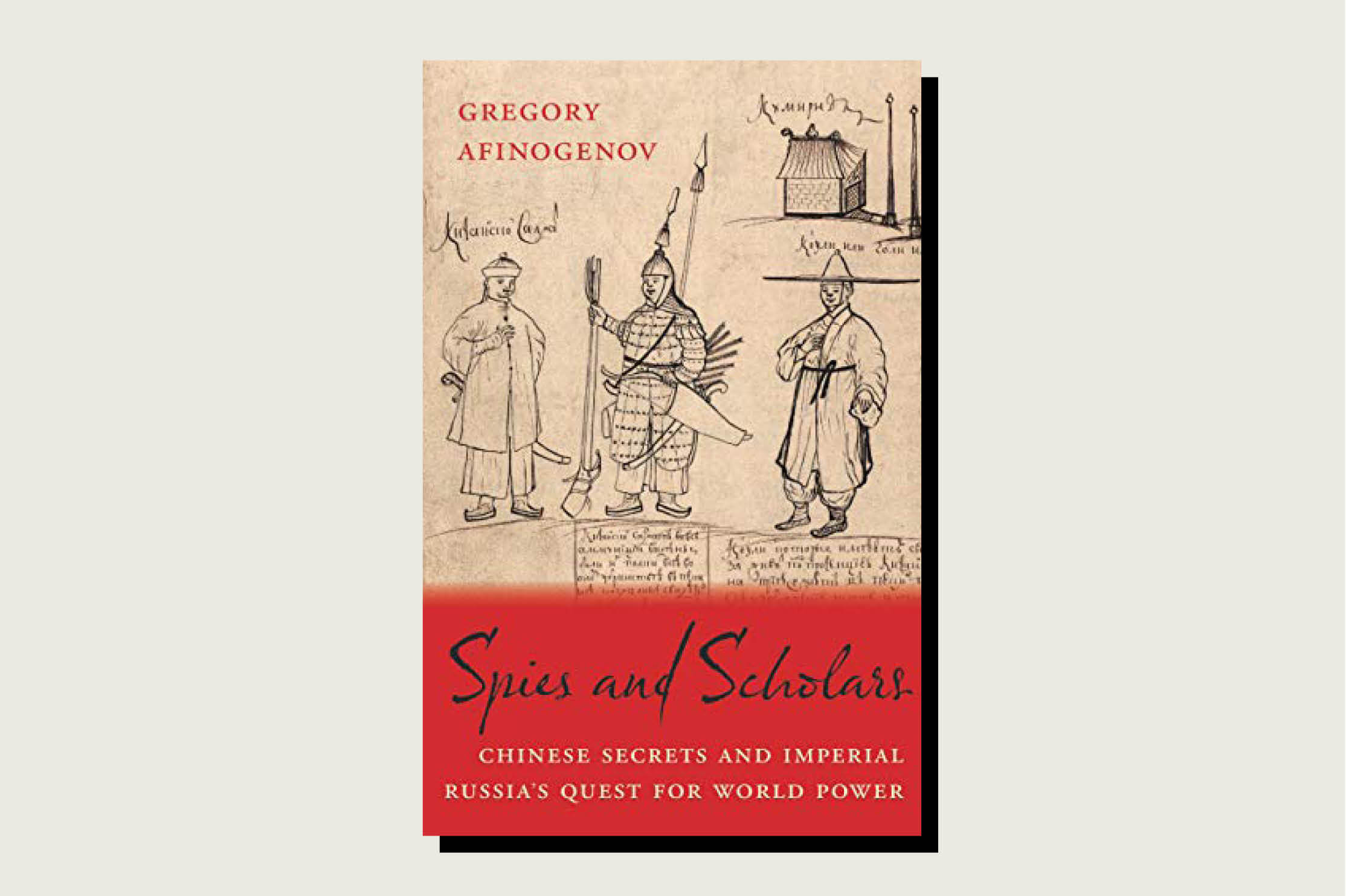 Spies and Scholars: Chinese Secrets and Imperial Russia's Quest for World Power, Gregory Afinogenov, Harvard University Press, April 14, 2020.