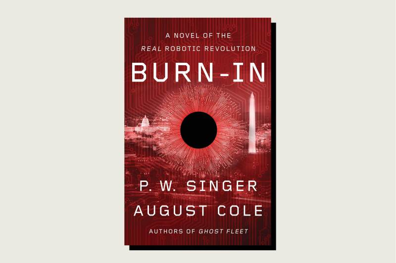 Burn-In: A Novel of the Real Robotic Revolution, P. W. Singer, Houghton Mifflin Harcourt, 432 pp., .54, May 26, 2020