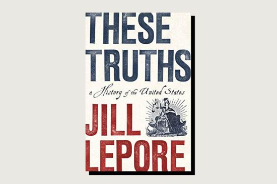 These Truths: A History of the United States, Jill Lepore, W.W. Norton, 960 pp., $39.95, September 2018