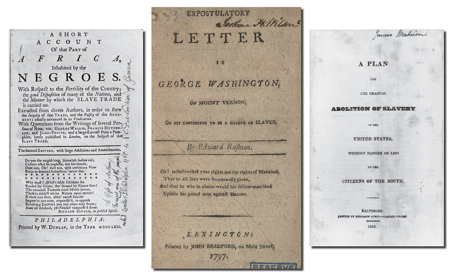 From left: An abolitionist pamphlet published in Boston in 1762. The cover of a 1797 letter to George Washington on his continuing to enslave people from Edward Rushton, a British abolitionist. The title page of a pamphlet from former U.S. President James Madison proposing the gradual abolition of slavery without endangering the economic and social stability of the South.