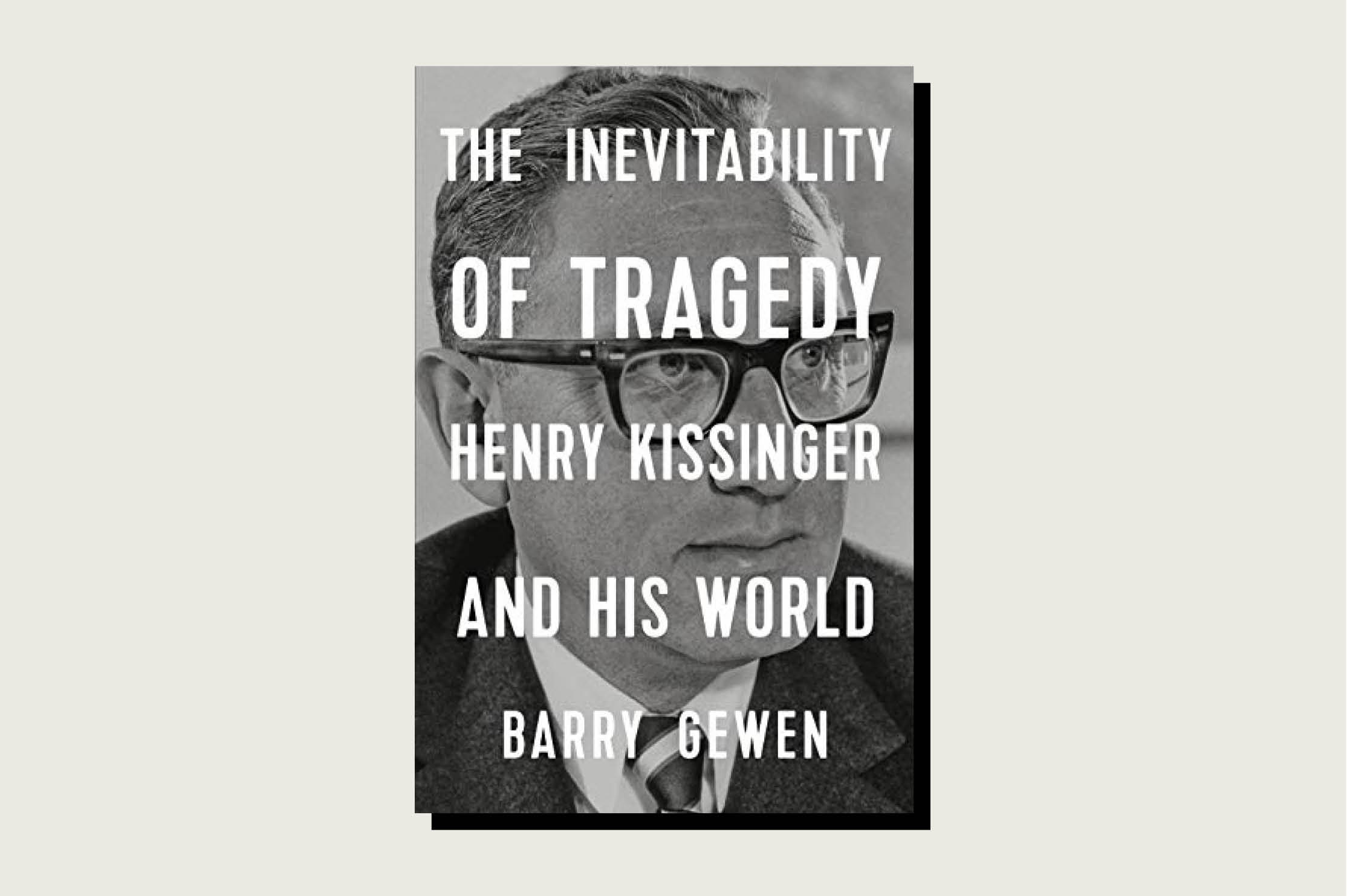 The Inevitability of Tragedy: Henry Kissinger and His World, Barry Gewen, W.W. Norton, 452 pp., , April 2020