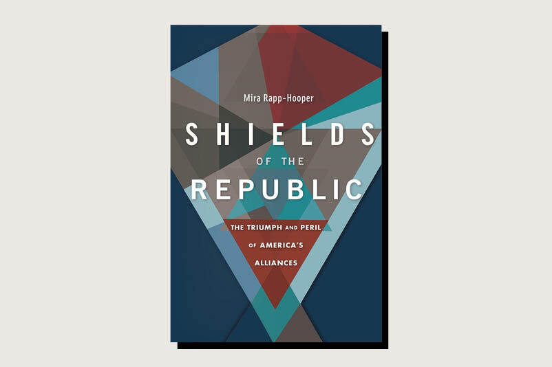 Shields of the Republic: The Triumph and Peril of America's Alliances, Mira Rapp-Hooper, Harvard University Press, 272 pp., .95, June 2020
