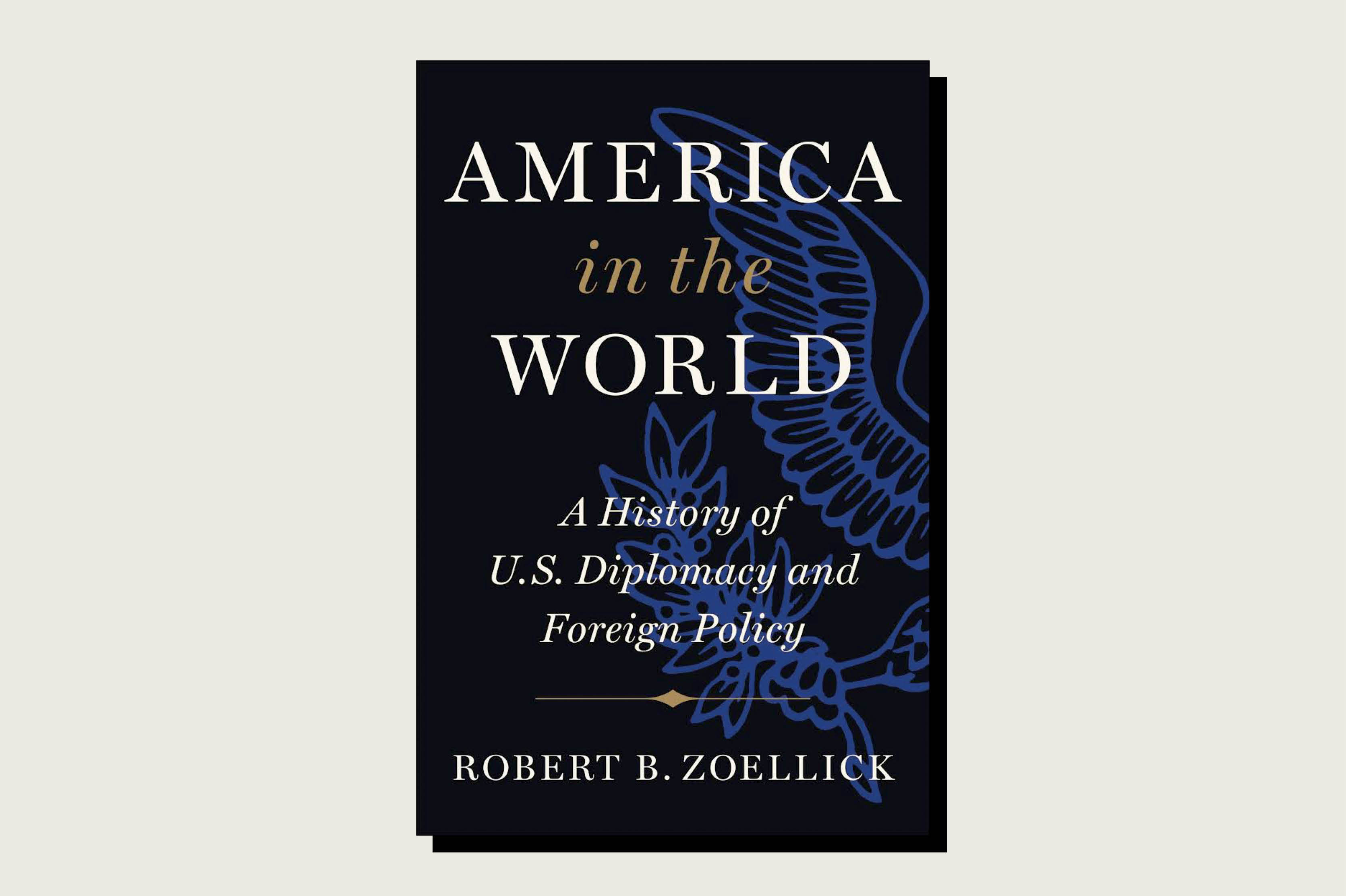 America in the World: A History of U.S. Diplomacy and Foreign Policy, Robert B. Zoellick, Twelve, 560 pp., , August 2020