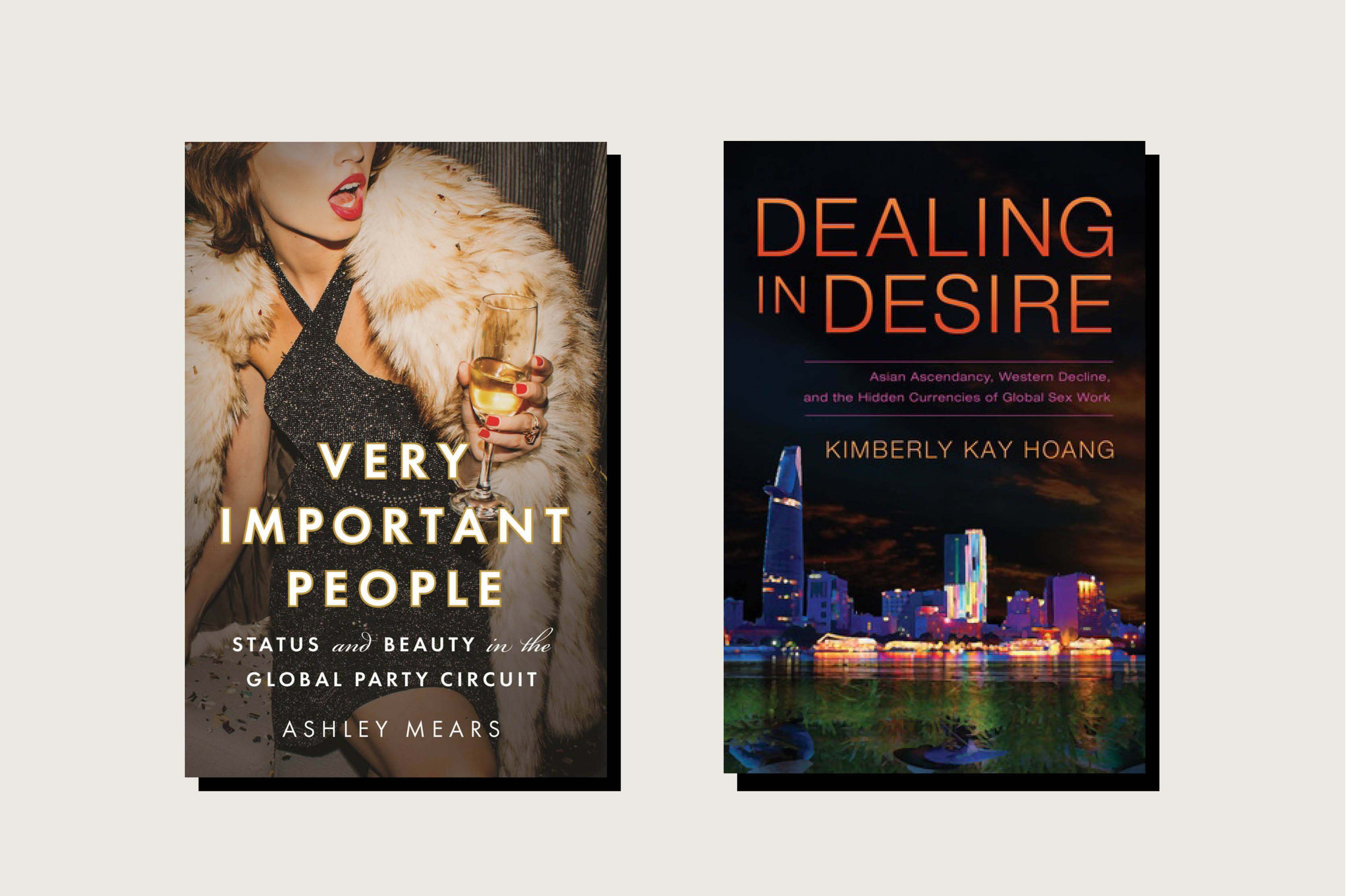 Very Important People: Status and Beauty in the Global Party Circuit, by Ashley Mears (May 2020)Dealing in Desire: Asian Ascendancy, Western Decline, and the Hidden Currencies of Global Sex Work, by Kimberly Kay Hoang (2015)