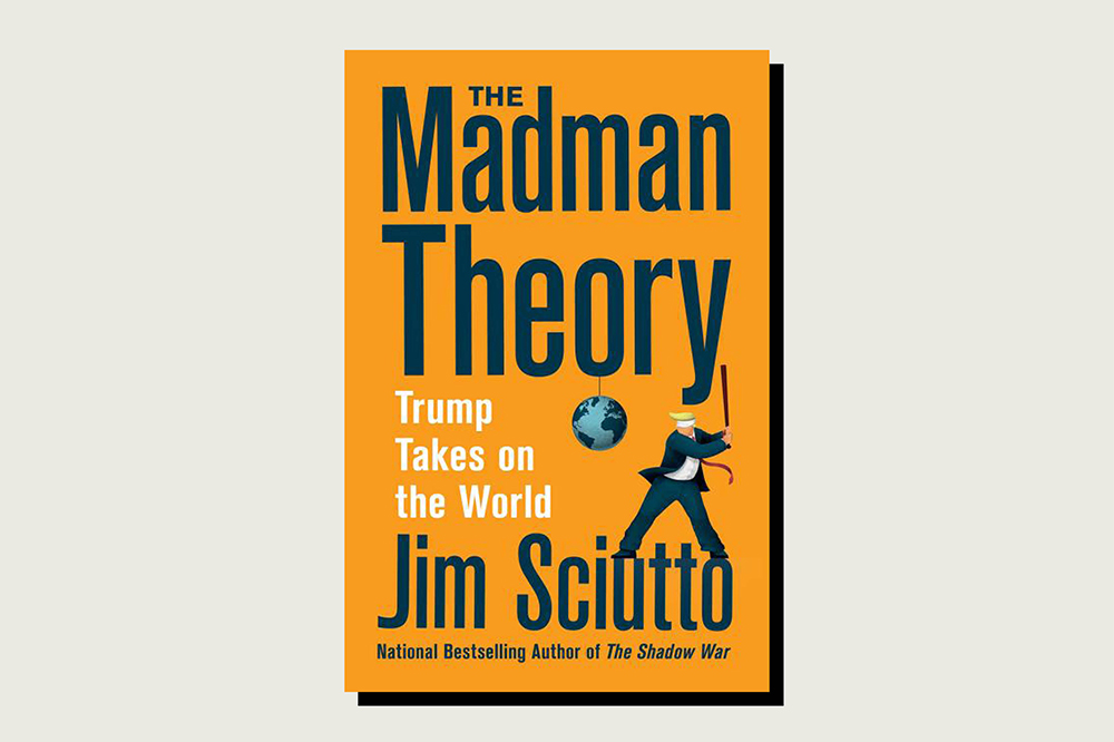 The Madman Theory: Trump Takes On the World, Jim Sciutto, Harper, 320 pp., .99, Aug. 11, 2020