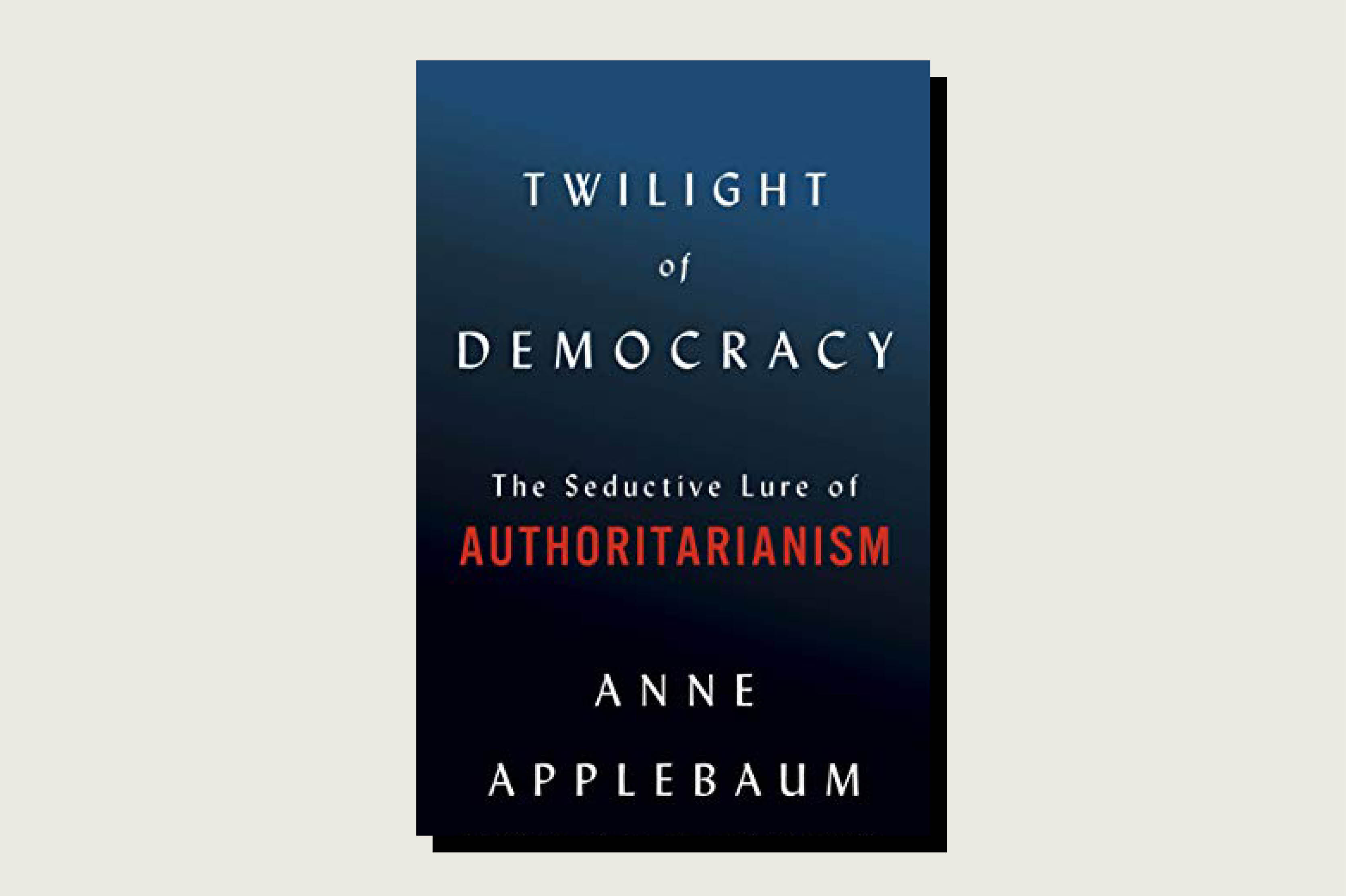 Anne Applebaum, Twilight of Democracy: The Seductive Lure of Authoritarianism, Doubleday, 224 pp., , July 2020