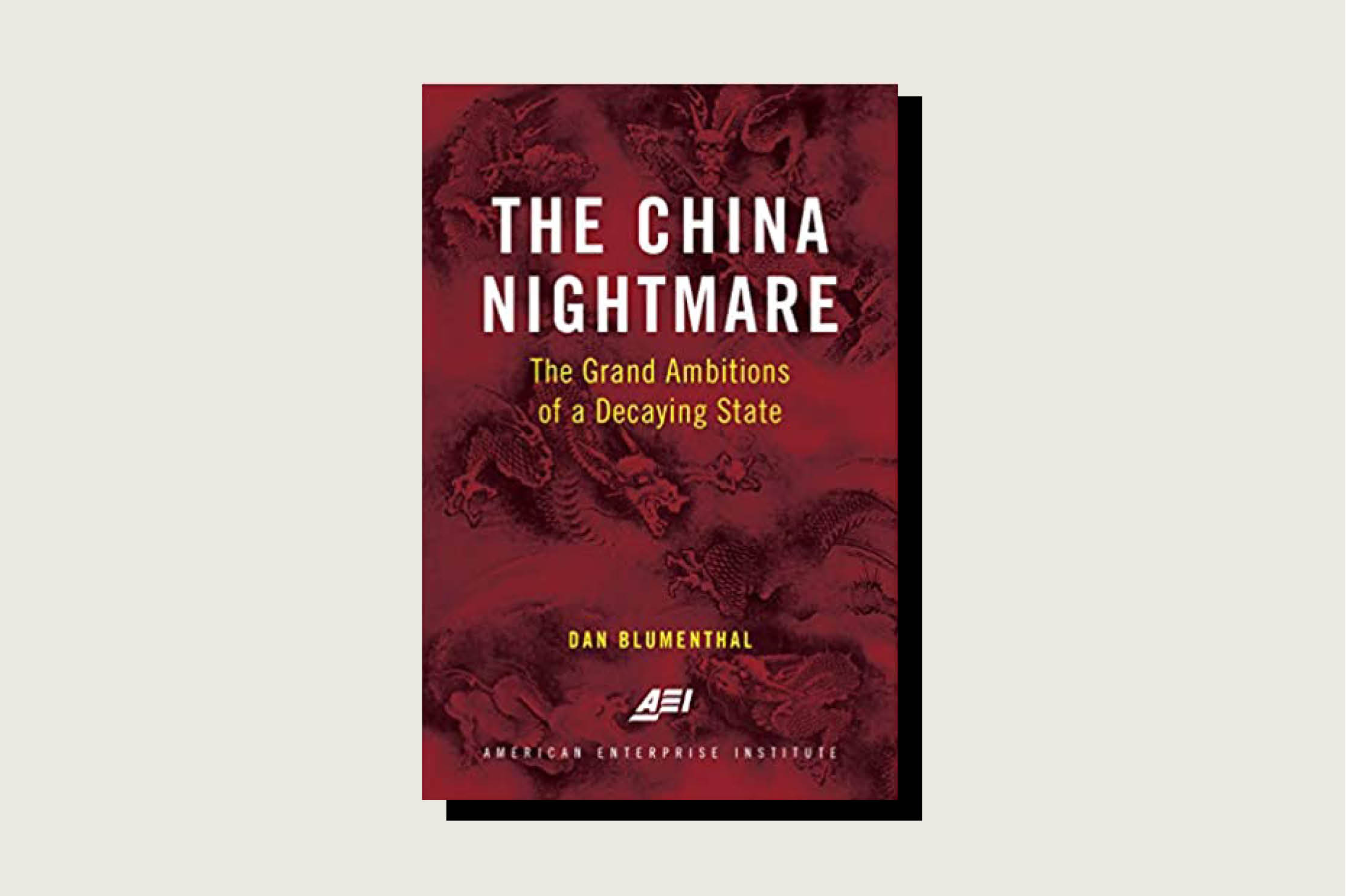 The China Nightmare: The Grand Ambitions of a Decaying State, Dan Blumenthal, AEI Press, 176 pp., , October 2020