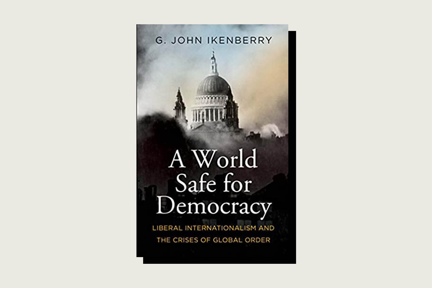A World Safe for Democracy: Liberal Internationalism and the Crises of Global Order, G. John Ikenberry, Yale University Press, 432 pp., , September 2020