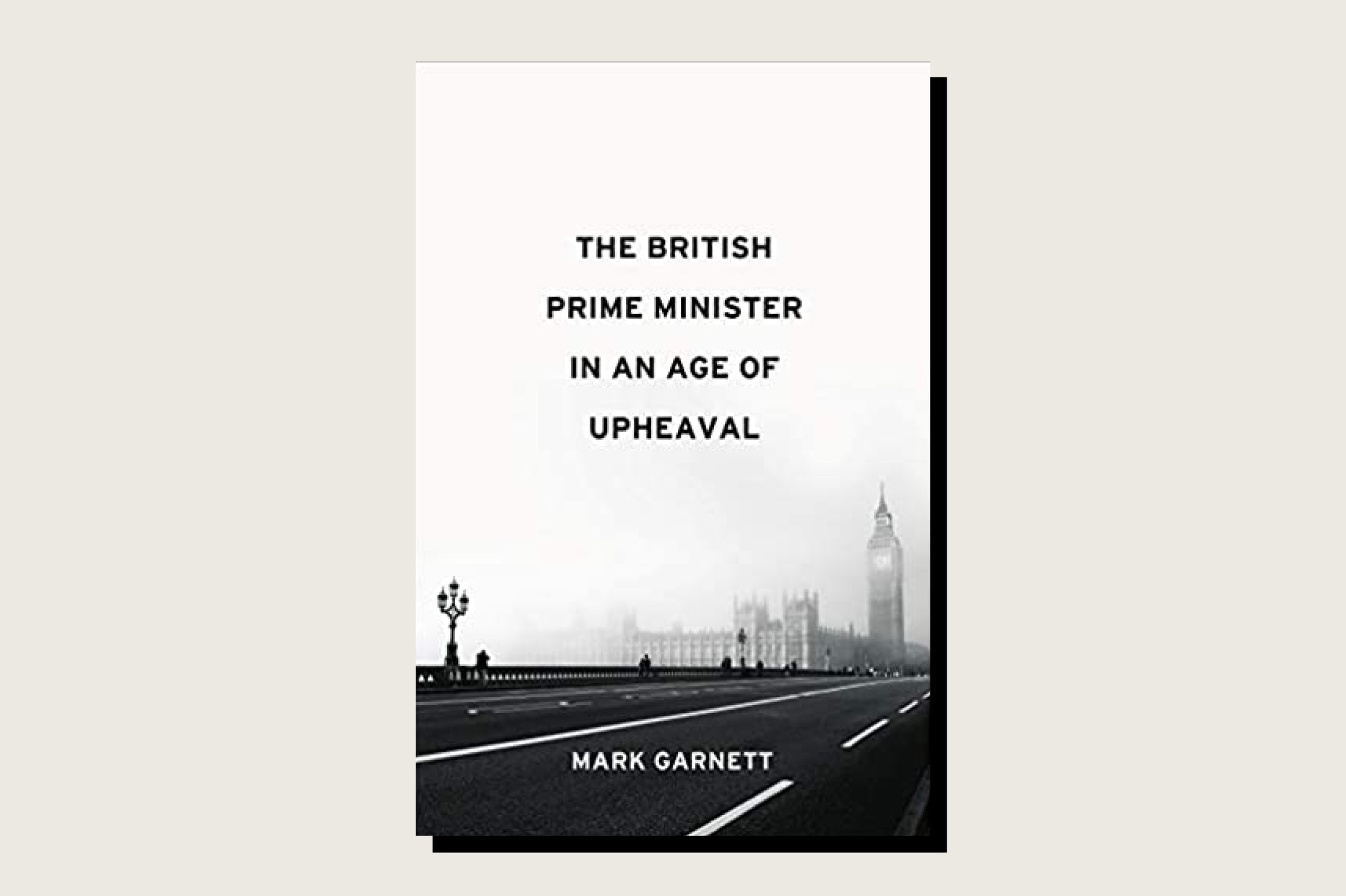 This article is adapted from The British Prime Minister in an Age of Upheaval, Mark Garnett, Polity, 288 pp., .95, May 2021