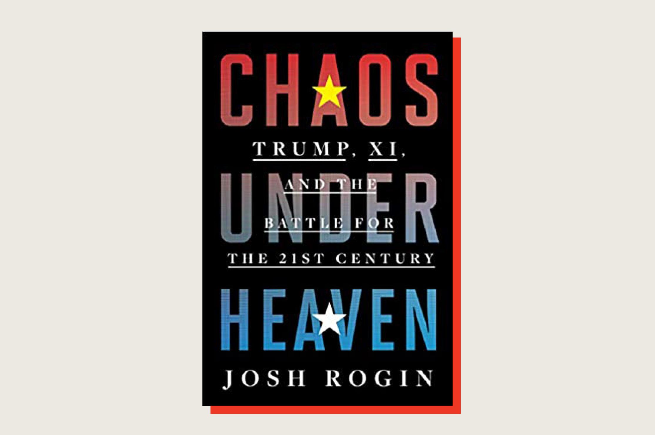 Chaos Under Heaven,Josh Rogin, Houghton Mifflin Harcourt, 384 pp., $30.00, March 2021