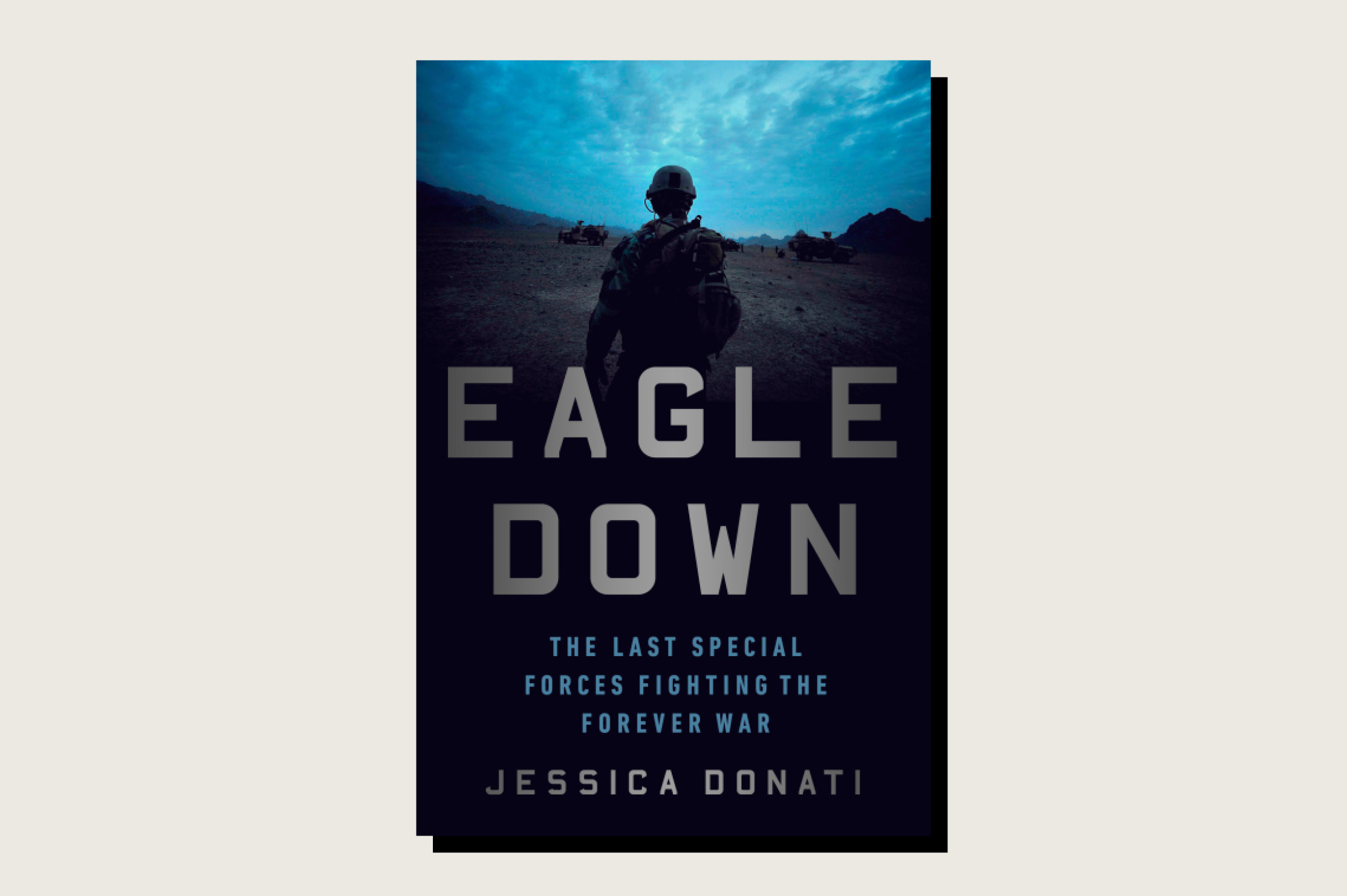 <em>Eagle Down: The Last Special Forces Fighting the Forever War</em>, Jessica Donati, PublicAffairs, 321 pp., .99, January 2021