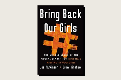 Bring Back Our Girls: The Untold Story of the Global Search for Nigeria's Missing Schoolgirls, Joe Parkinson and Drew Hinshaw, Harper, 432 pp., $28.99, March 2021