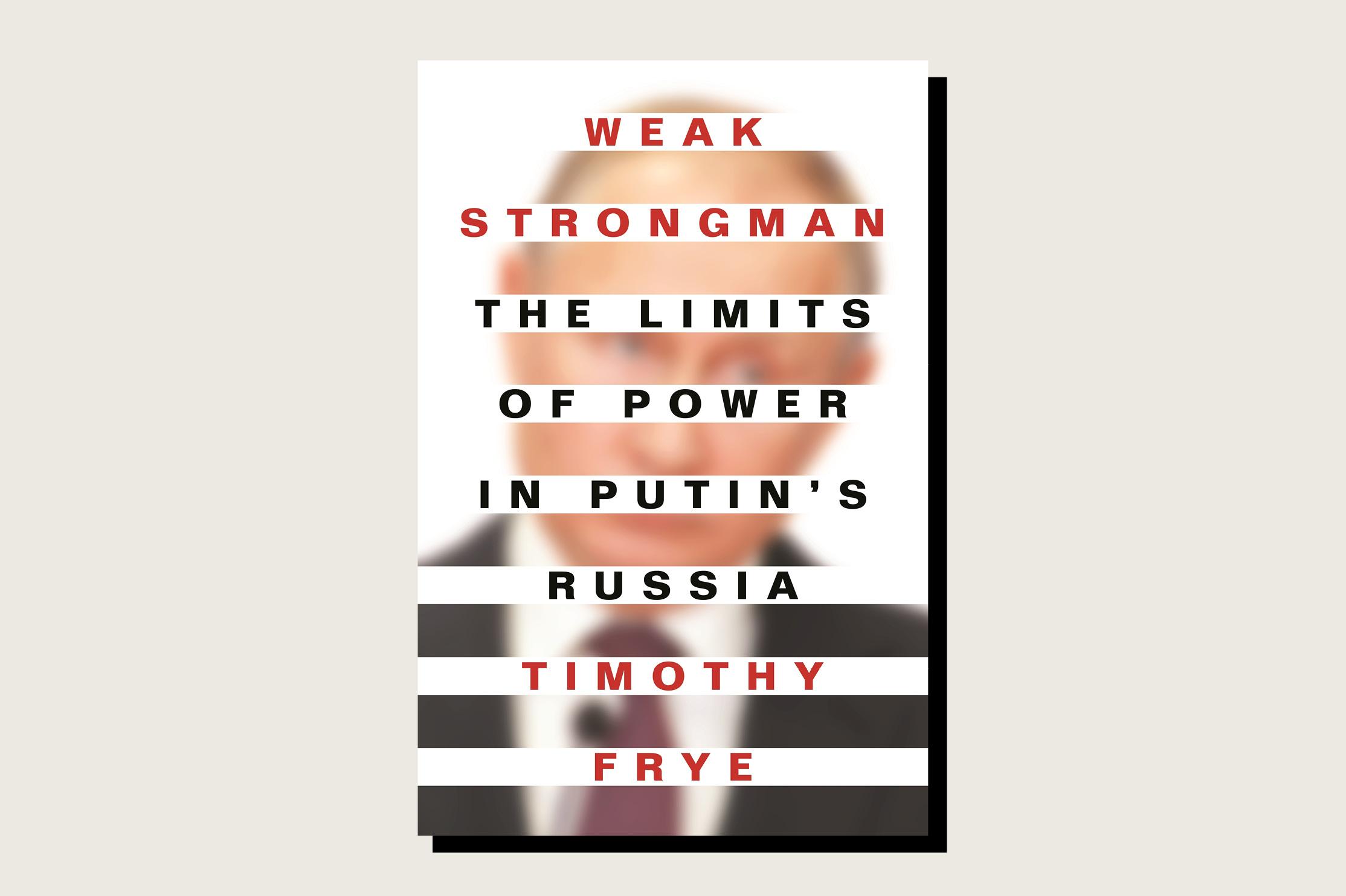 Weak Strongman: The Limits of Power in Putin's Russia, Timothy Frye, Princeton University Press, 288 pp., .95, April 2021