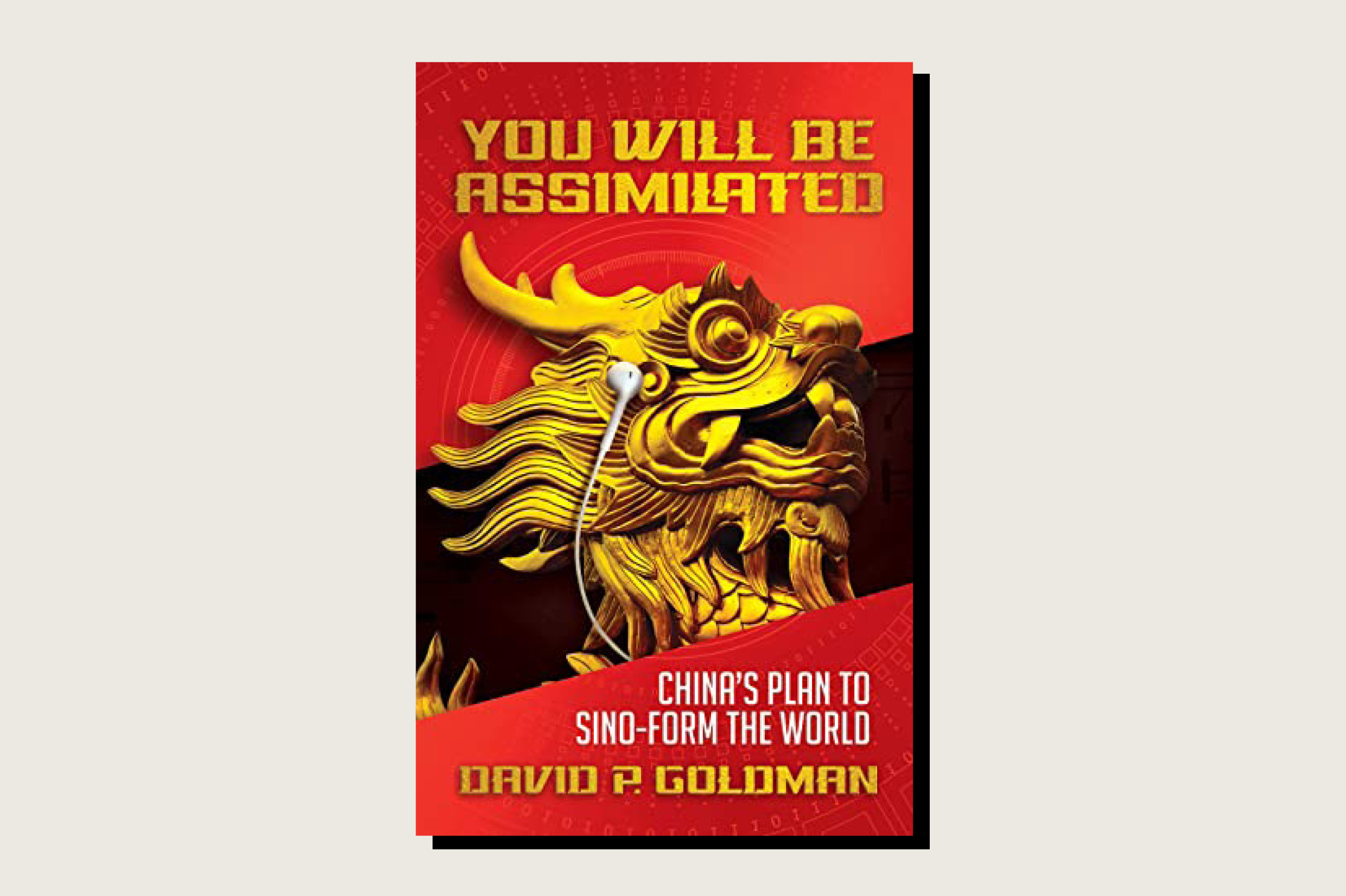 You Will Be Assimilated: China's Plan to Sino-Form the World, David P. Goldman, Bombardier Books, 274 pp., , July 2020