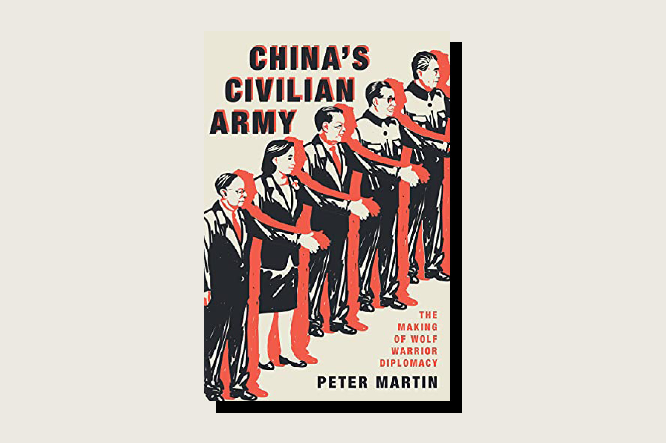 This article is adapted from China's Civilian Army: The Making of Wolf Warrior Diplomacy by Peter Martin (Oxford University Press, 320 pp., .95, June 2021).
