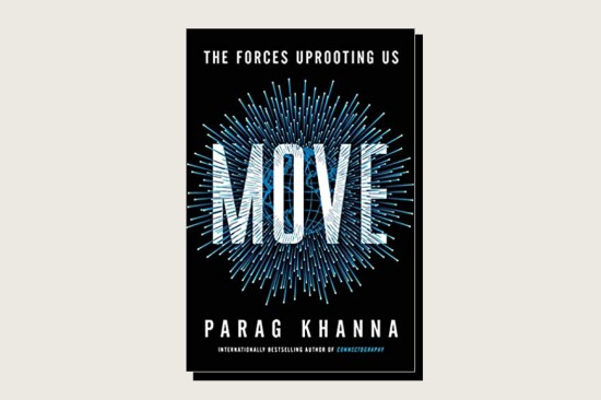This article is adapted from Move: The Forces Uprooting Us by Parag Khanna (Scribner, 352 pp., .00, October 2021).