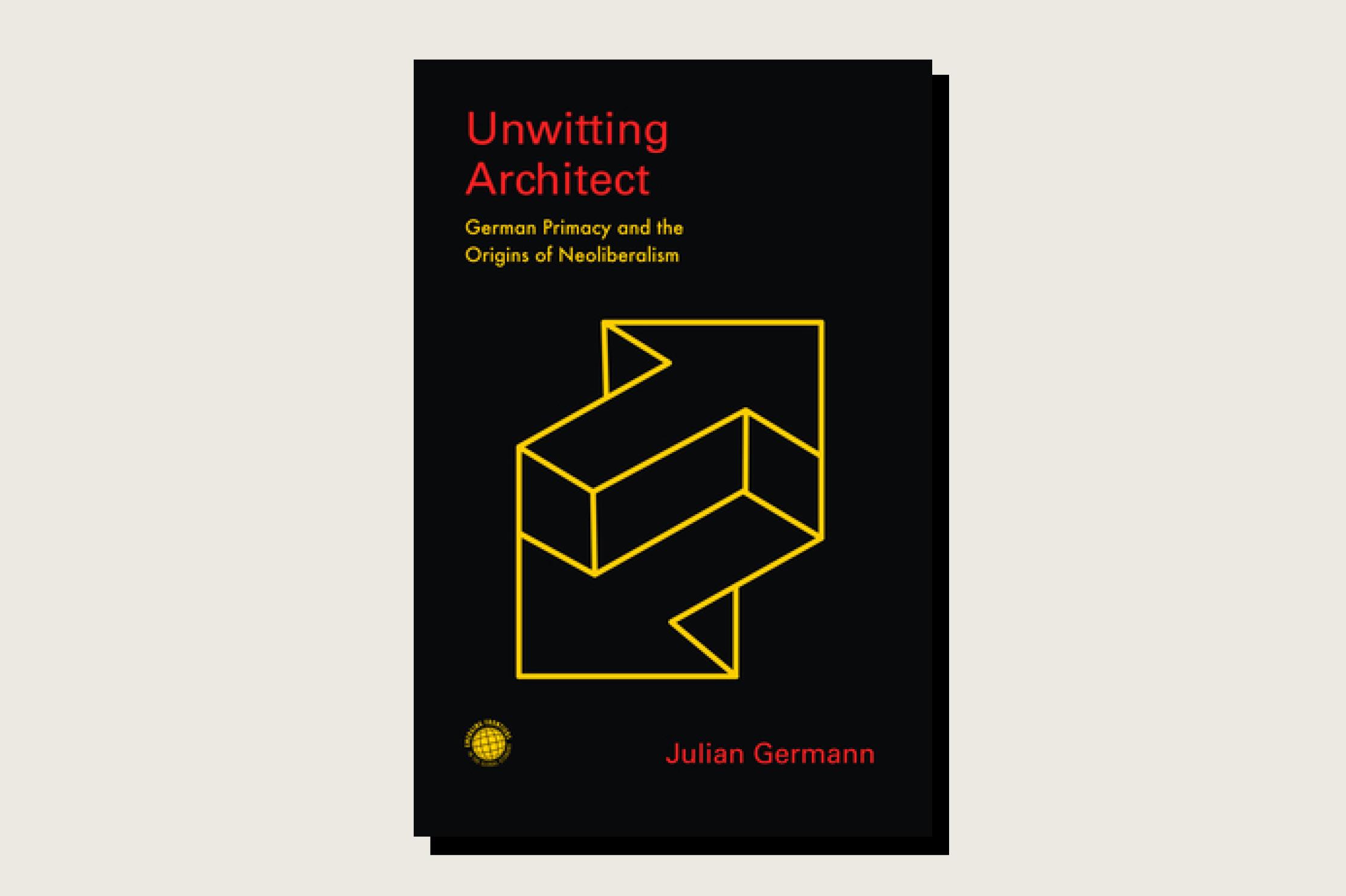 Unwitting Architect: German Primacy and the Origins of Neoliberalism, Julian Germann, Stanford University Press, 304 pp., , January 2021